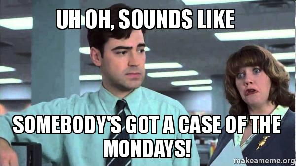 Uh oh, sounds like someone's got a case of the Mondays meme